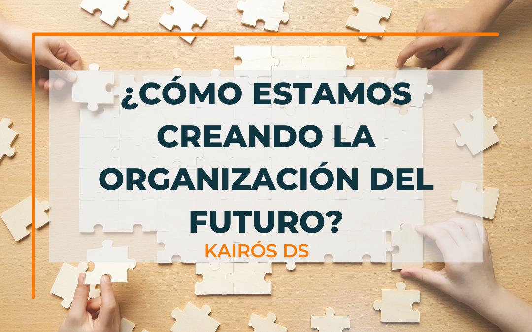Post ¿Cómo estamos creando nuestra organización del futuro? Blog Kairós DS